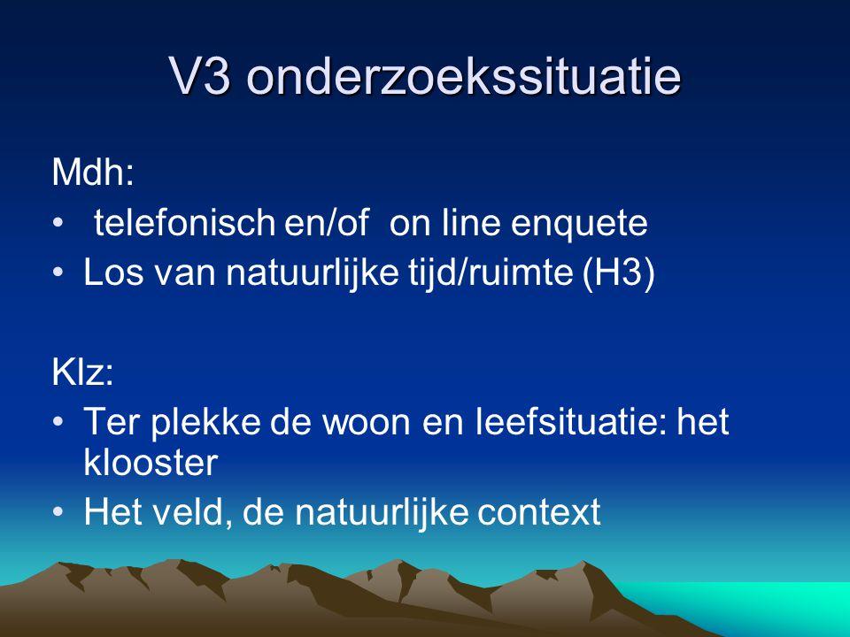 V3 onderzoekssituatie Mdh: • telefonisch en/of on line enquete •Los van natuurlijke tijd/ruimte (H3) Klz: •Ter plekke de woon en leefsituatie: het klooster •Het veld, de natuurlijke context