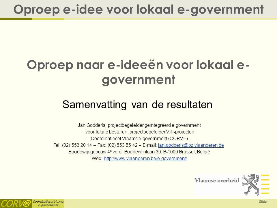 Coördinatiecel Vlaams e-government Slide 1 Oproep naar e-ideeën voor lokaal e- government Oproep e-idee voor lokaal e-government Jan Godderis, projectbegeleider geïntegreerd e-government voor lokale besturen, projectbegeleider VIP-projecten Coördinatiecel Vlaams e-government (CORVE) Tel: (02) 553 20 14 – Fax: (02) 553 55 42 – E-mail: jan.godderis@bz.vlaanderen.bejan.godderis@bz.vlaanderen.be Boudewijngebouw 4 e verd, Boudewijnlaan 30, B-1000 Brussel, België Web: http://www.vlaanderen.be/e-government/http://www.vlaanderen.be/e-government/ Samenvatting van de resultaten