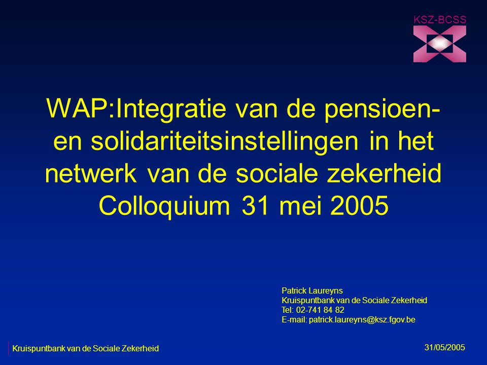 WAP:Integratie van de pensioen- en solidariteitsinstellingen in het netwerk van de sociale zekerheid Colloquium 31 mei 2005 KSZ-BCSS 31/05/2005 Kruispuntbank van de Sociale Zekerheid Patrick Laureyns Kruispuntbank van de Sociale Zekerheid Tel: 02-741 84 82 E-mail: patrick.laureyns@ksz.fgov.be