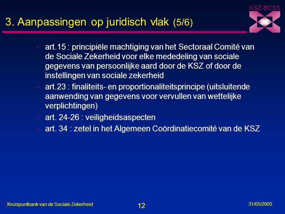12 KSZ-BCSS 31/05/2005 Kruispuntbank van de Sociale Zekerheid 3. Aanpassingen op juridisch vlak (5/6) -art.15 : principiële machtiging van het Sectora