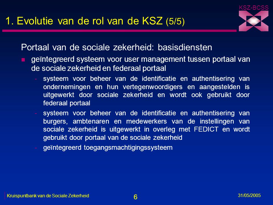 6 KSZ-BCSS 31/05/2005 Kruispuntbank van de Sociale Zekerheid 1. Evolutie van de rol van de KSZ (5/5) Portaal van de sociale zekerheid: basisdiensten n