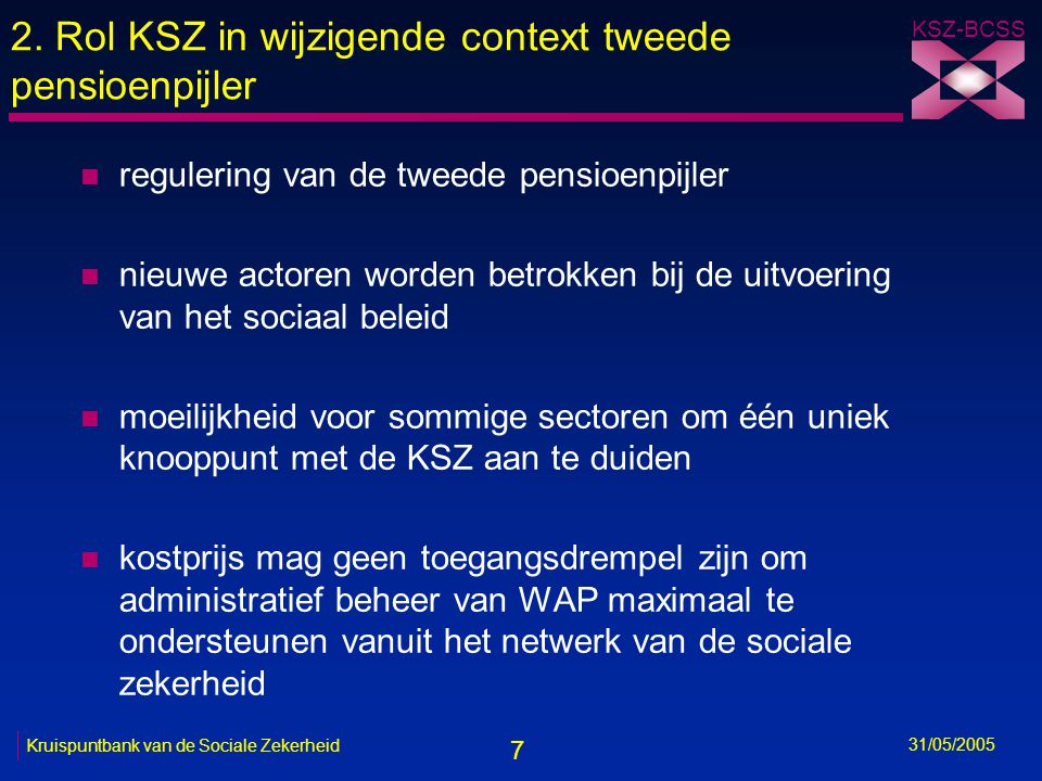 7 KSZ-BCSS 31/05/2005 Kruispuntbank van de Sociale Zekerheid 2. Rol KSZ in wijzigende context tweede pensioenpijler n regulering van de tweede pensioe