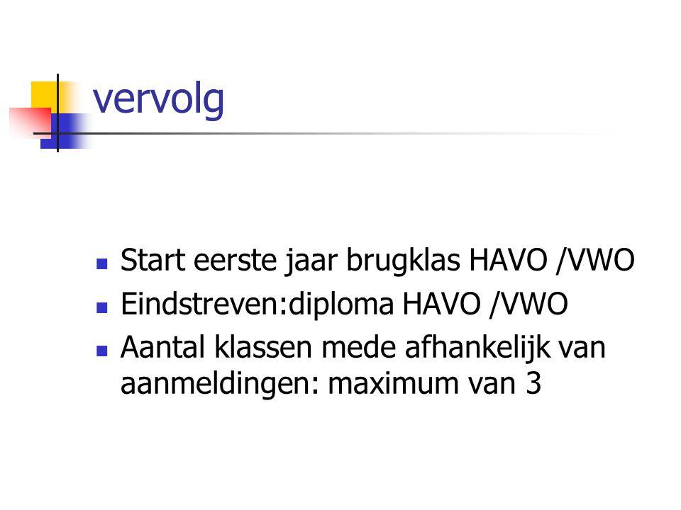 vervolg  Start eerste jaar brugklas HAVO /VWO  Eindstreven:diploma HAVO /VWO  Aantal klassen mede afhankelijk van aanmeldingen: maximum van 3