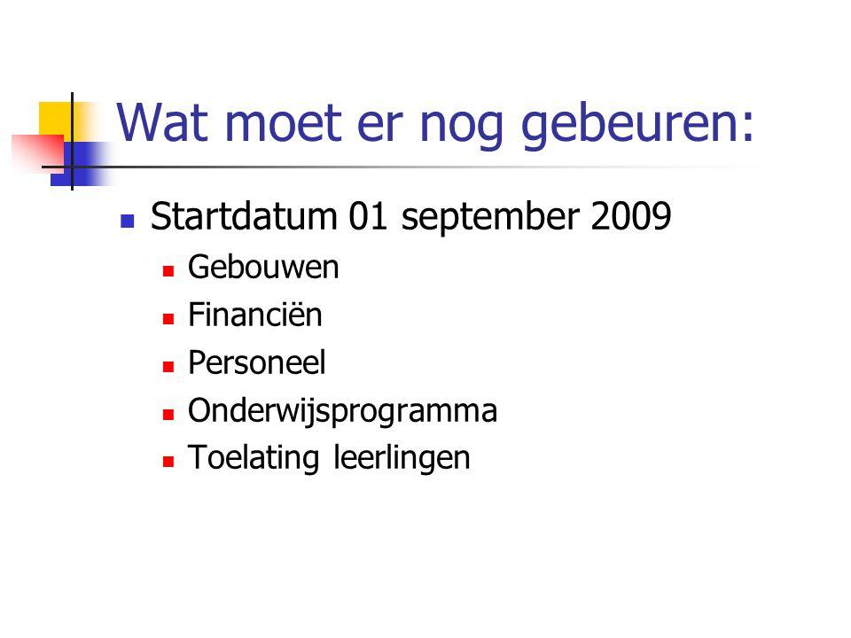 Wat moet er nog gebeuren:  Startdatum 01 september 2009  Gebouwen  Financiën  Personeel  Onderwijsprogramma  Toelating leerlingen