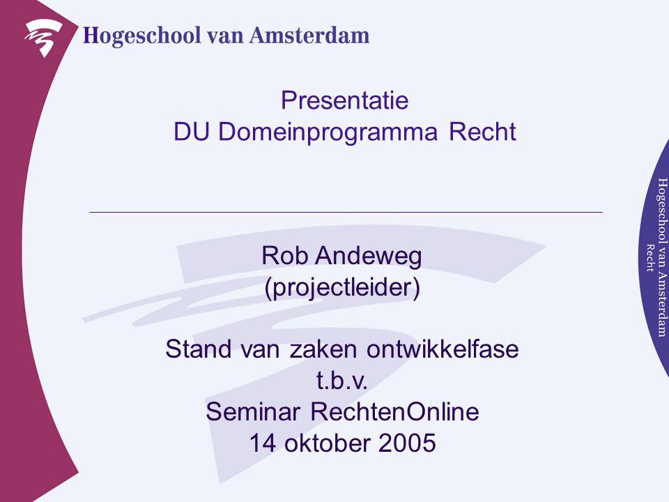 Presentatie DU Domeinprogramma Recht Rob Andeweg (projectleider) Stand van zaken ontwikkelfase t.b.v. Seminar RechtenOnline 14 oktober 2005