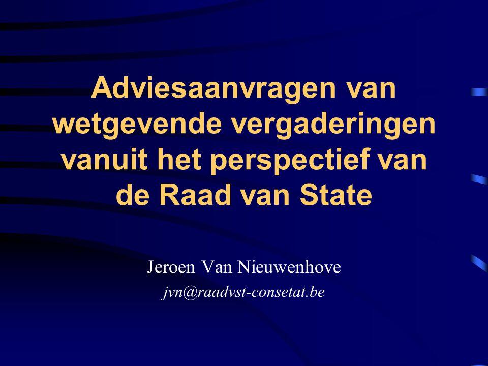 Adviesaanvragen van wetgevende vergaderingen vanuit het perspectief van de Raad van State Jeroen Van Nieuwenhove jvn@raadvst-consetat.be
