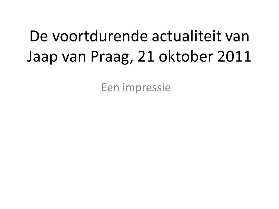 De voortdurende actualiteit van Jaap van Praag, 21 oktober 2011 Een impressie