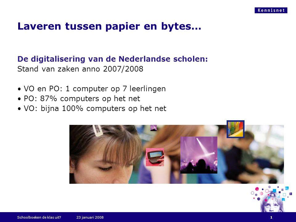 Laveren tussen papier en bytes… De digitalisering van de Nederlandse scholen: Stand van zaken anno 2007/2008 • VO en PO: 1 computer op 7 leerlingen • PO: 87% computers op het net • VO: bijna 100% computers op het net Schoolboeken de klas uit 23 januari 20081