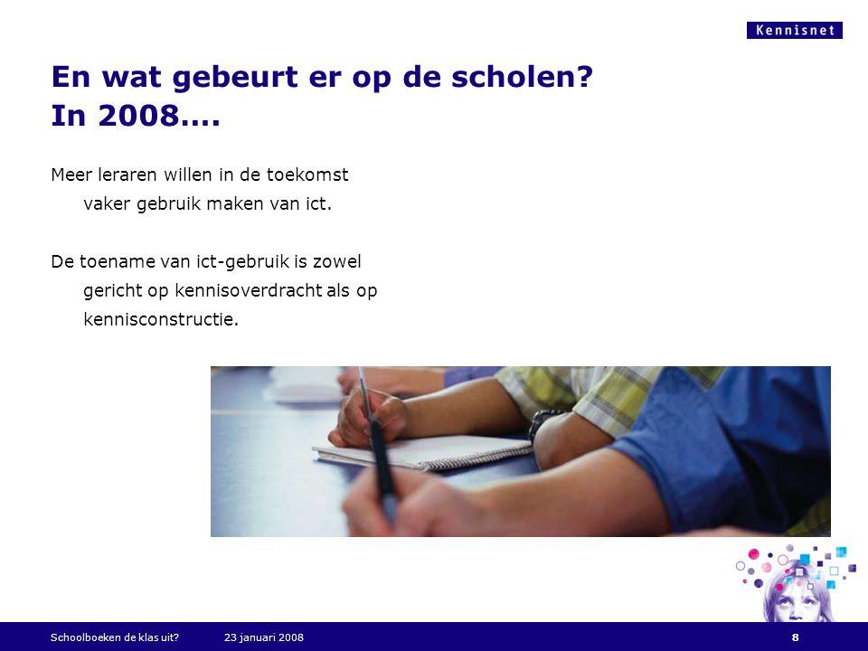 En wat gebeurt er op de scholen? In 2008…. Schoolboeken de klas uit?23 januari 20088 Meer leraren willen in de toekomst vaker gebruik maken van ict. D