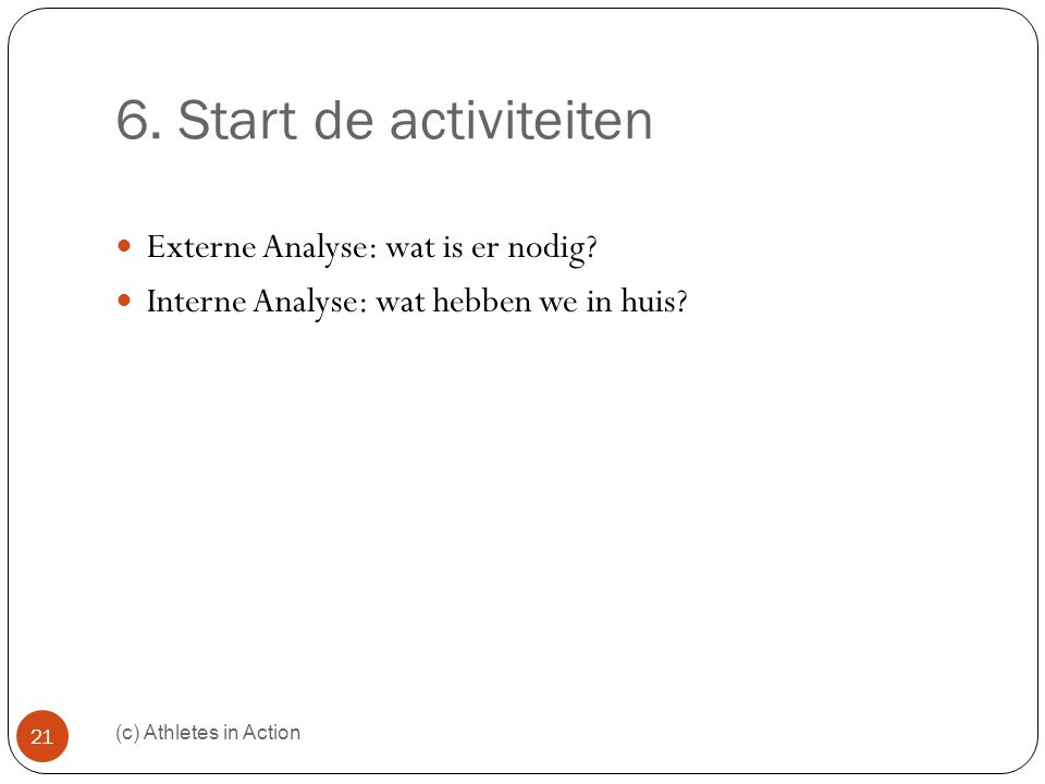 6. Start de activiteiten (c) Athletes in Action 21  Externe Analyse: wat is er nodig?  Interne Analyse: wat hebben we in huis?