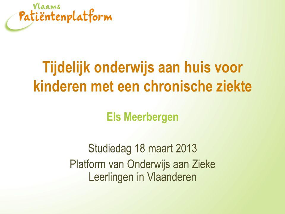 Tijdelijk onderwijs aan huis voor kinderen met een chronische ziekte Els Meerbergen Studiedag 18 maart 2013 Platform van Onderwijs aan Zieke Leerlingen in Vlaanderen
