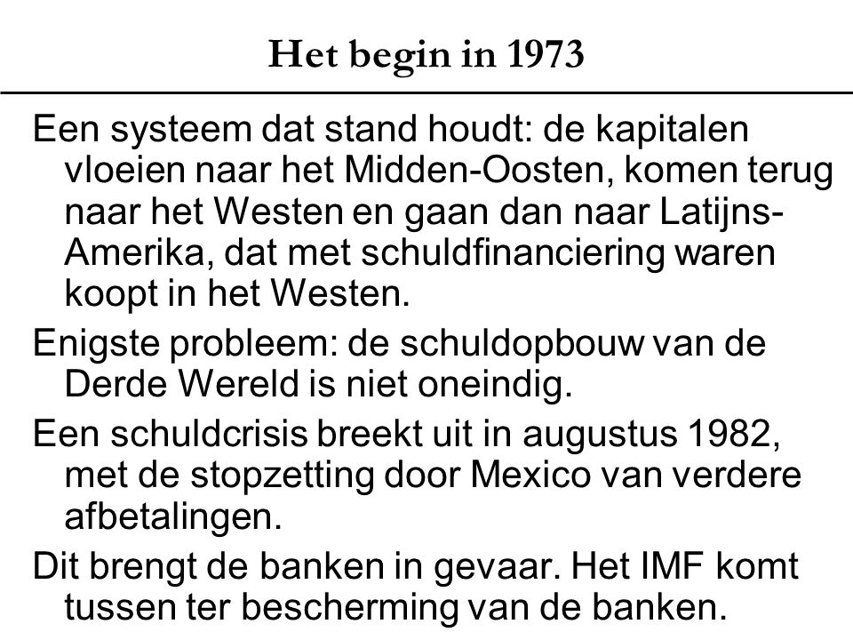 Het begin in 1973 Een systeem dat stand houdt: de kapitalen vloeien naar het Midden-Oosten, komen terug naar het Westen en gaan dan naar Latijns- Amerika, dat met schuldfinanciering waren koopt in het Westen.