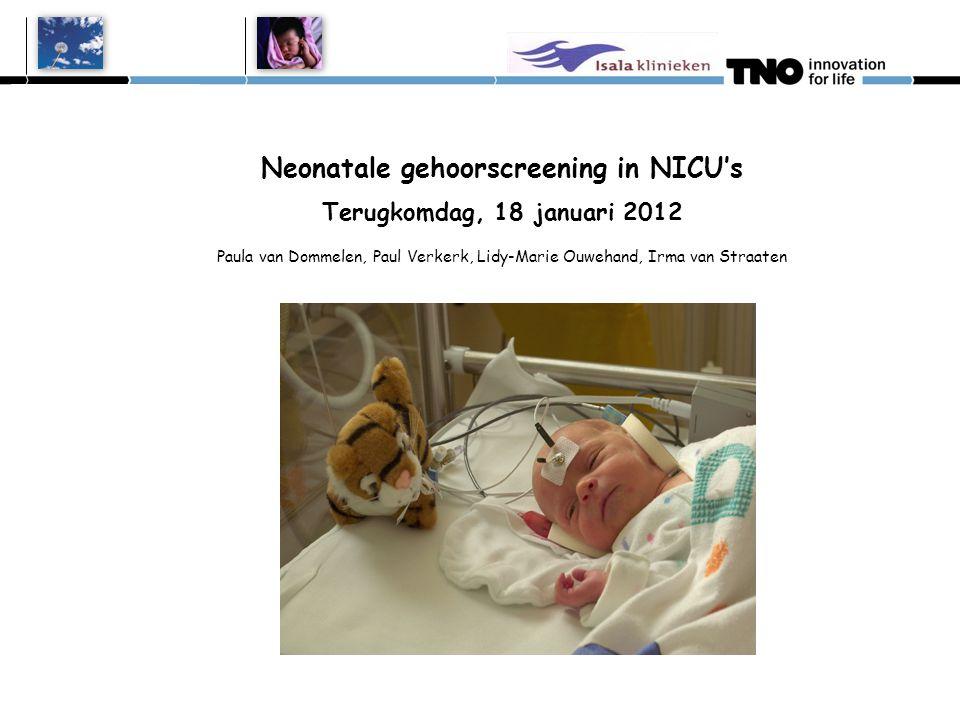 Neonatale gehoorscreening in NICU's Terugkomdag, 18 januari 2012 Paula van Dommelen, Paul Verkerk, Lidy-Marie Ouwehand, Irma van Straaten