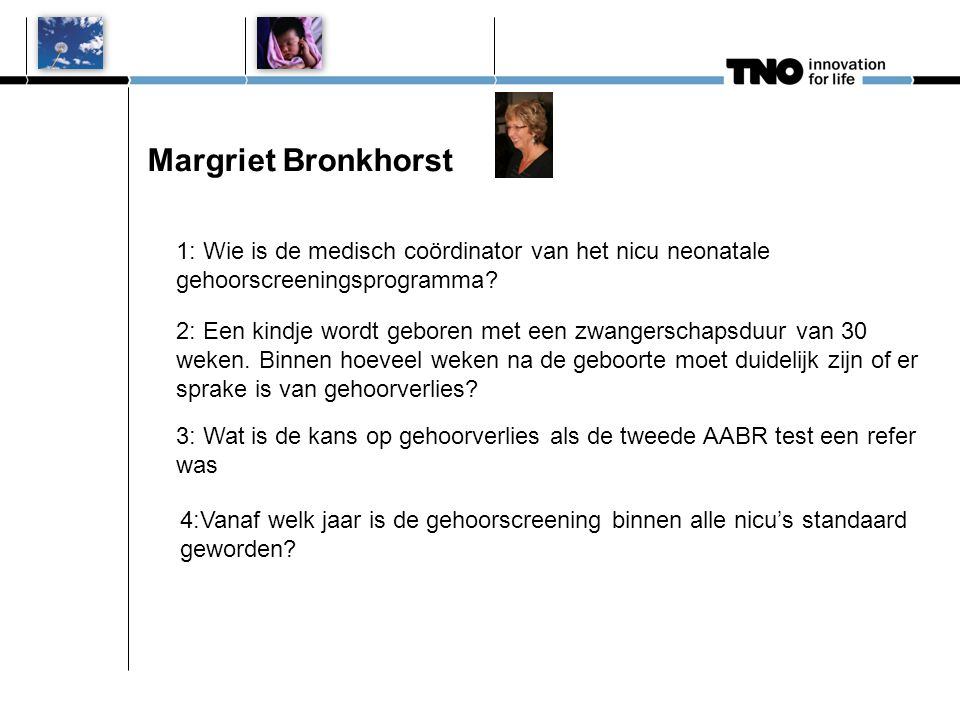 Margriet Bronkhorst 1: Wie is de medisch coördinator van het nicu neonatale gehoorscreeningsprogramma? 2: Een kindje wordt geboren met een zwangerscha