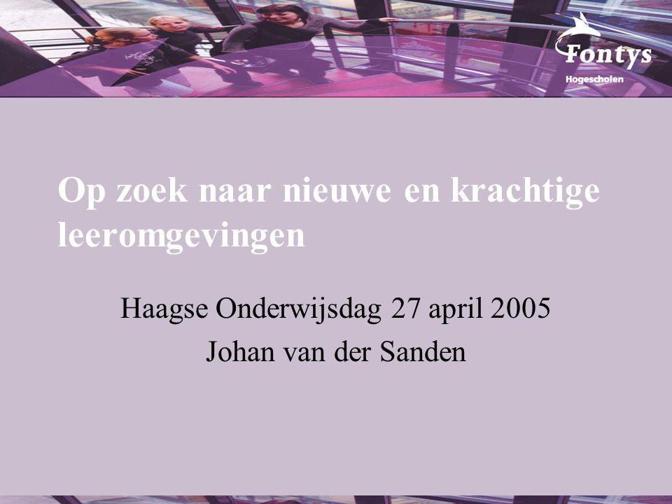 Op zoek naar nieuwe en krachtige leeromgevingen Haagse Onderwijsdag 27 april 2005 Johan van der Sanden