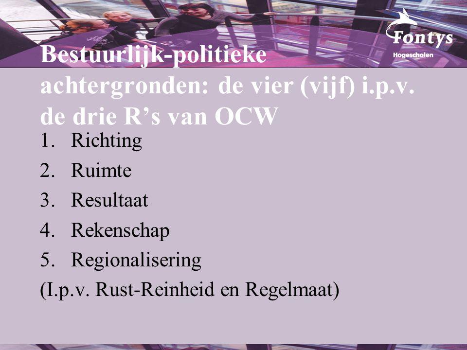 Bestuurlijk-politieke achtergronden: de vier (vijf) i.p.v. de drie R's van OCW 1.Richting 2.Ruimte 3.Resultaat 4.Rekenschap 5.Regionalisering (I.p.v.