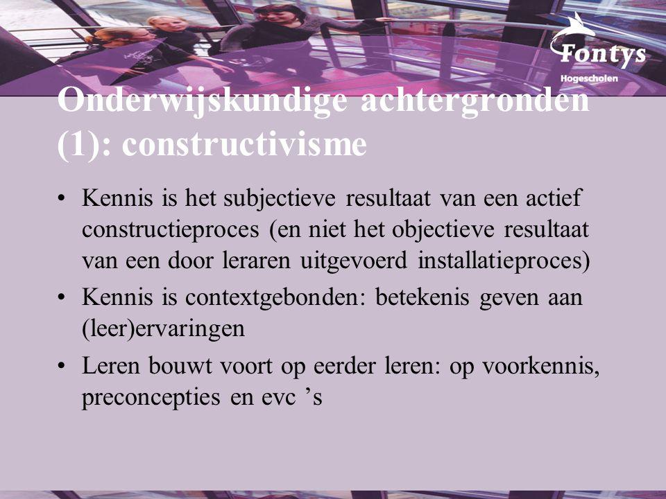 Onderwijskundige achtergronden (1): constructivisme •Kennis is het subjectieve resultaat van een actief constructieproces (en niet het objectieve resu
