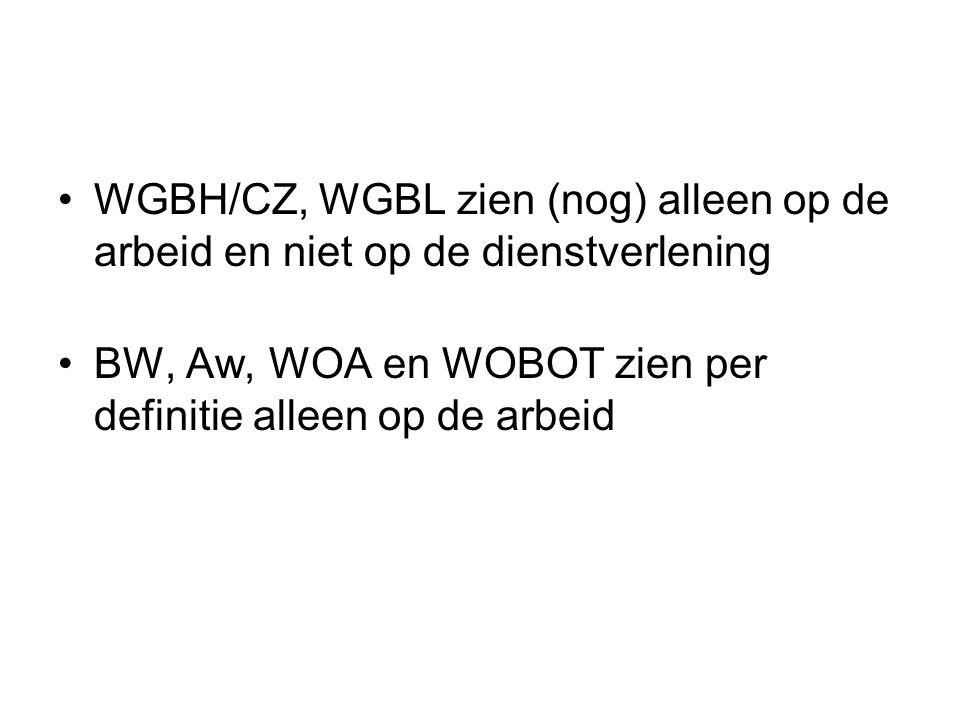 •WGBH/CZ, WGBL zien (nog) alleen op de arbeid en niet op de dienstverlening •BW, Aw, WOA en WOBOT zien per definitie alleen op de arbeid