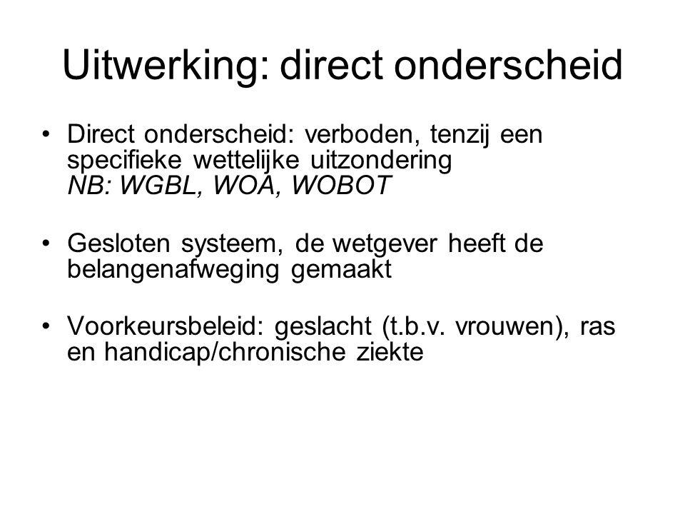 Uitwerking: direct onderscheid •Direct onderscheid: verboden, tenzij een specifieke wettelijke uitzondering NB: WGBL, WOA, WOBOT •Gesloten systeem, de