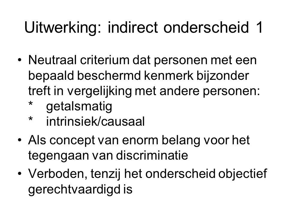 Uitwerking: indirect onderscheid 1 •Neutraal criterium dat personen met een bepaald beschermd kenmerk bijzonder treft in vergelijking met andere perso