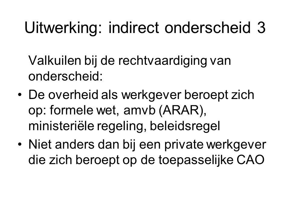 Uitwerking: indirect onderscheid 3 Valkuilen bij de rechtvaardiging van onderscheid: •De overheid als werkgever beroept zich op: formele wet, amvb (AR