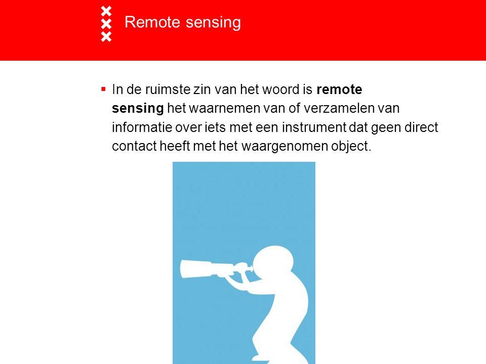 Remote sensing  In de ruimste zin van het woord is remote sensing het waarnemen van of verzamelen van informatie over iets met een instrument dat gee