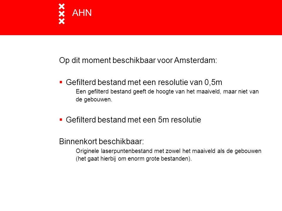 AHN Op dit moment beschikbaar voor Amsterdam:  Gefilterd bestand met een resolutie van 0,5m Een gefilterd bestand geeft de hoogte van het maaiveld, m