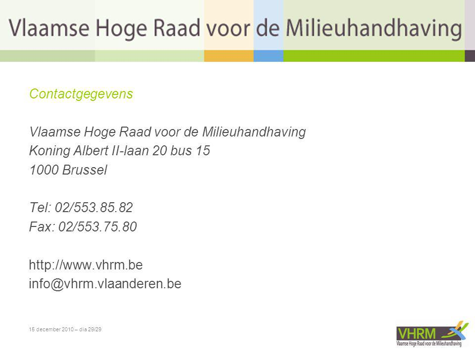 15 december 2010 – dia 29/29 Contactgegevens Vlaamse Hoge Raad voor de Milieuhandhaving Koning Albert II-laan 20 bus 15 1000 Brussel Tel: 02/553.85.82