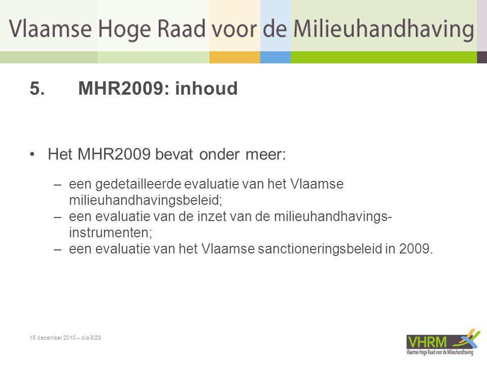 15 december 2010 – dia 8/29 5.MHR2009: inhoud •Het MHR2009 bevat onder meer: –een gedetailleerde evaluatie van het Vlaamse milieuhandhavingsbeleid; –e