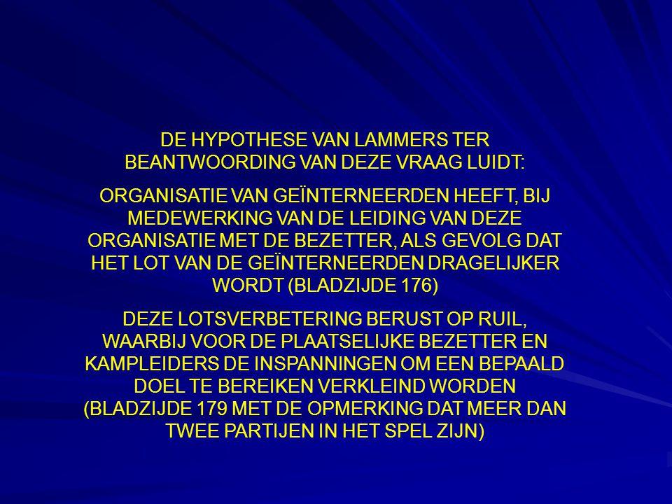 DE HYPOTHESE VAN LAMMERS TER BEANTWOORDING VAN DEZE VRAAG LUIDT: ORGANISATIE VAN GEÏNTERNEERDEN HEEFT, BIJ MEDEWERKING VAN DE LEIDING VAN DEZE ORGANISATIE MET DE BEZETTER, ALS GEVOLG DAT HET LOT VAN DE GEÏNTERNEERDEN DRAGELIJKER WORDT (BLADZIJDE 176) DEZE LOTSVERBETERING BERUST OP RUIL, WAARBIJ VOOR DE PLAATSELIJKE BEZETTER EN KAMPLEIDERS DE INSPANNINGEN OM EEN BEPAALD DOEL TE BEREIKEN VERKLEIND WORDEN (BLADZIJDE 179 MET DE OPMERKING DAT MEER DAN TWEE PARTIJEN IN HET SPEL ZIJN)