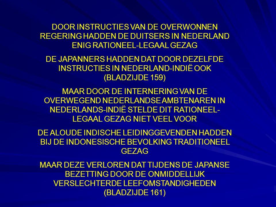 DOOR INSTRUCTIES VAN DE OVERWONNEN REGERING HADDEN DE DUITSERS IN NEDERLAND ENIG RATIONEEL-LEGAAL GEZAG DE JAPANNERS HADDEN DAT DOOR DEZELFDE INSTRUCTIES IN NEDERLAND-INDIË OOK (BLADZIJDE 159) MAAR DOOR DE INTERNERING VAN DE OVERWEGEND NEDERLANDSE AMBTENAREN IN NEDERLANDS-INDIË STELDE DIT RATIONEEL- LEGAAL GEZAG NIET VEEL VOOR DE ALOUDE INDISCHE LEIDINGGEVENDEN HADDEN BIJ DE INDONESISCHE BEVOLKING TRADITIONEEL GEZAG MAAR DEZE VERLOREN DAT TIJDENS DE JAPANSE BEZETTING DOOR DE ONMIDDELLIJK VERSLECHTERDE LEEFOMSTANDIGHEDEN (BLADZIJDE 161)