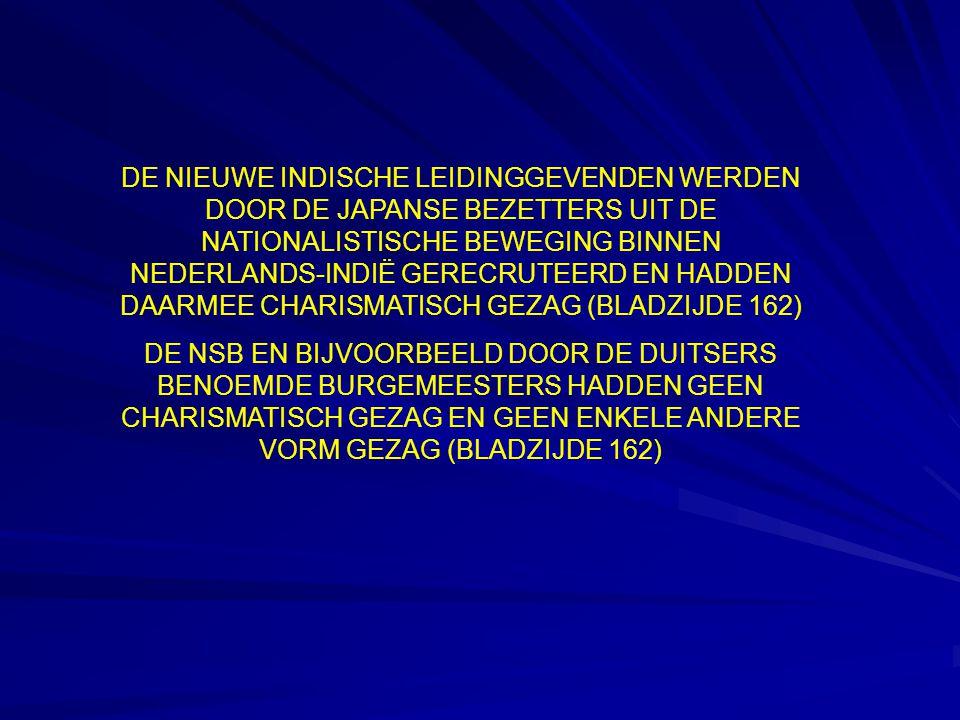 DE NIEUWE INDISCHE LEIDINGGEVENDEN WERDEN DOOR DE JAPANSE BEZETTERS UIT DE NATIONALISTISCHE BEWEGING BINNEN NEDERLANDS-INDIË GERECRUTEERD EN HADDEN DAARMEE CHARISMATISCH GEZAG (BLADZIJDE 162) DE NSB EN BIJVOORBEELD DOOR DE DUITSERS BENOEMDE BURGEMEESTERS HADDEN GEEN CHARISMATISCH GEZAG EN GEEN ENKELE ANDERE VORM GEZAG (BLADZIJDE 162)