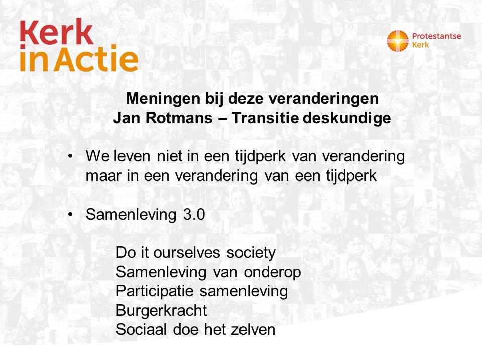 Meningen bij deze veranderingen Jan Rotmans – Transitie deskundige •We leven niet in een tijdperk van verandering maar in een verandering van een tijdperk •Samenleving 3.0 Do it ourselves society Samenleving van onderop Participatie samenleving Burgerkracht Sociaal doe het zelven