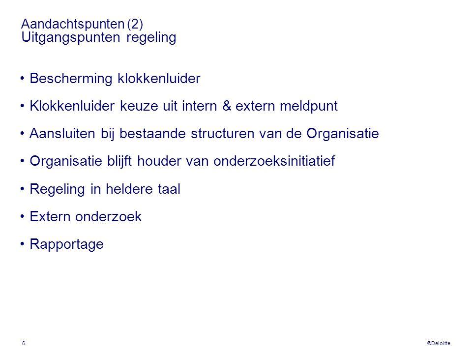 ©Deloitte 6 Aandachtspunten (2) Uitgangspunten regeling •Bescherming klokkenluider •Klokkenluider keuze uit intern & extern meldpunt •Aansluiten bij b