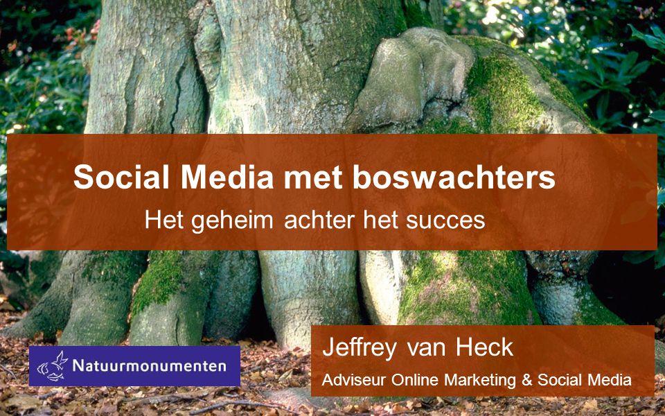 Social Media met boswachters Het geheim achter het succes Jeffrey van Heck Adviseur Online Marketing & Social Media