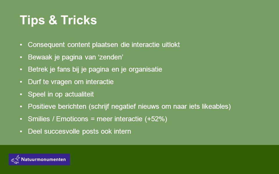 Tips & Tricks •Consequent content plaatsen die interactie uitlokt •Bewaak je pagina van 'zenden' •Betrek je fans bij je pagina en je organisatie •Durf te vragen om interactie •Speel in op actualiteit •Positieve berichten (schrijf negatief nieuws om naar iets likeables) •Smilies / Emoticons = meer interactie (+52%) •Deel succesvolle posts ook intern
