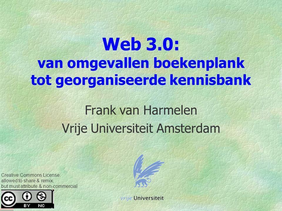 Web 3.0: van omgevallen boekenplank tot georganiseerde kennisbank Frank van Harmelen Vrije Universiteit Amsterdam Creative Commons License: allowed to share & remix, but must attribute & non-commercial