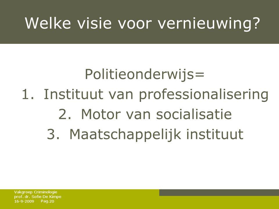 Pag. Welke visie voor vernieuwing? Politieonderwijs= 1.Instituut van professionalisering 2.Motor van socialisatie 3.Maatschappelijk instituut 16-9-200