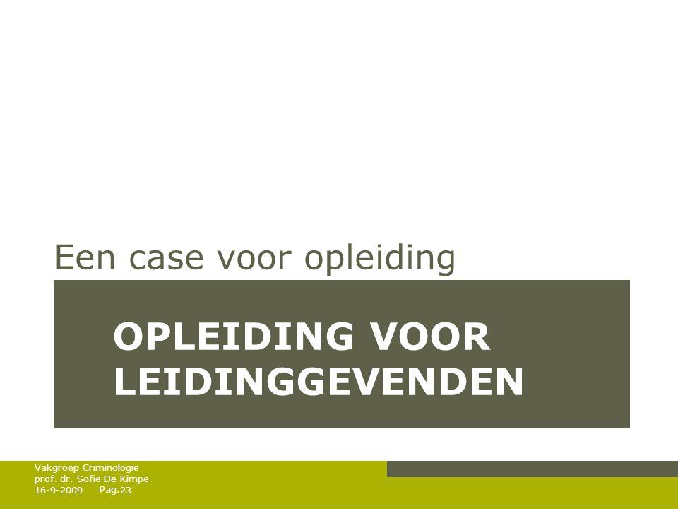 Pag. OPLEIDING VOOR LEIDINGGEVENDEN Een case voor opleiding 16-9-200923 Vakgroep Criminologie prof. dr. Sofie De Kimpe