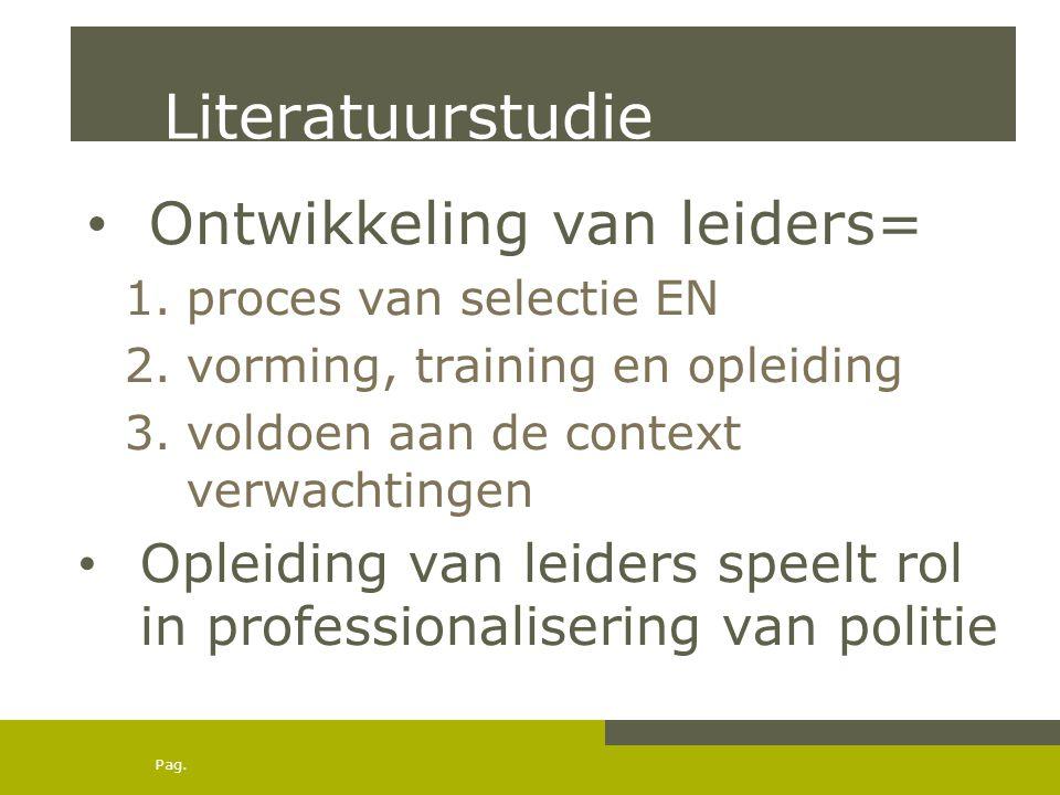 Pag. Literatuurstudie • Ontwikkeling van leiders= 1.proces van selectie EN 2.vorming, training en opleiding 3.voldoen aan de context verwachtingen • O