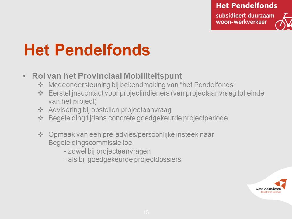 """15 Het Pendelfonds •Rol van het Provinciaal Mobiliteitspunt  Medeondersteuning bij bekendmaking van """"het Pendelfonds""""  Eerstelijnscontact voor proje"""