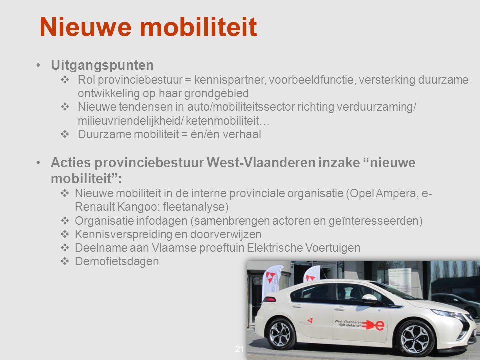 21 Nieuwe mobiliteit •Uitgangspunten  Rol provinciebestuur = kennispartner, voorbeeldfunctie, versterking duurzame ontwikkeling op haar grondgebied  Nieuwe tendensen in auto/mobiliteitssector richting verduurzaming/ milieuvriendelijkheid/ ketenmobiliteit…  Duurzame mobiliteit = én/én verhaal •Acties provinciebestuur West-Vlaanderen inzake nieuwe mobiliteit :  Nieuwe mobiliteit in de interne provinciale organisatie (Opel Ampera, e- Renault Kangoo; fleetanalyse)  Organisatie infodagen (samenbrengen actoren en geïnteresseerden)  Kennisverspreiding en doorverwijzen  Deelname aan Vlaamse proeftuin Elektrische Voertuigen  Demofietsdagen