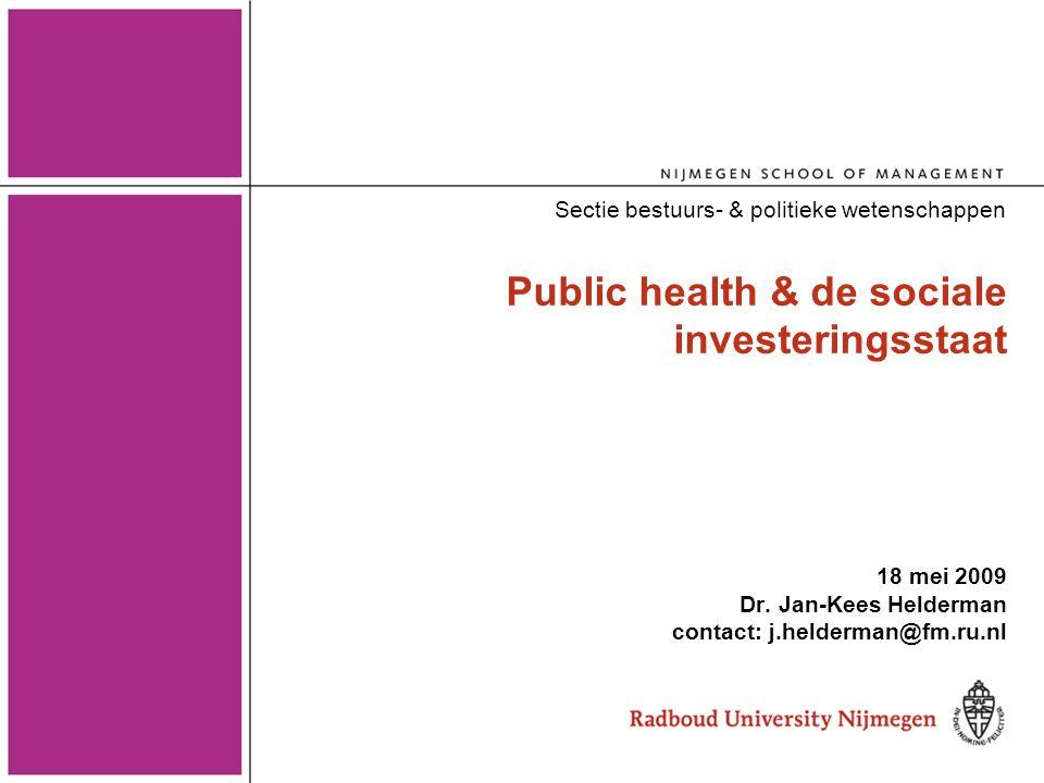 Public health & de sociale investeringsstaat 18 mei 2009 Dr. Jan-Kees Helderman contact: j.helderman@fm.ru.nl Sectie bestuurs- & politieke wetenschapp