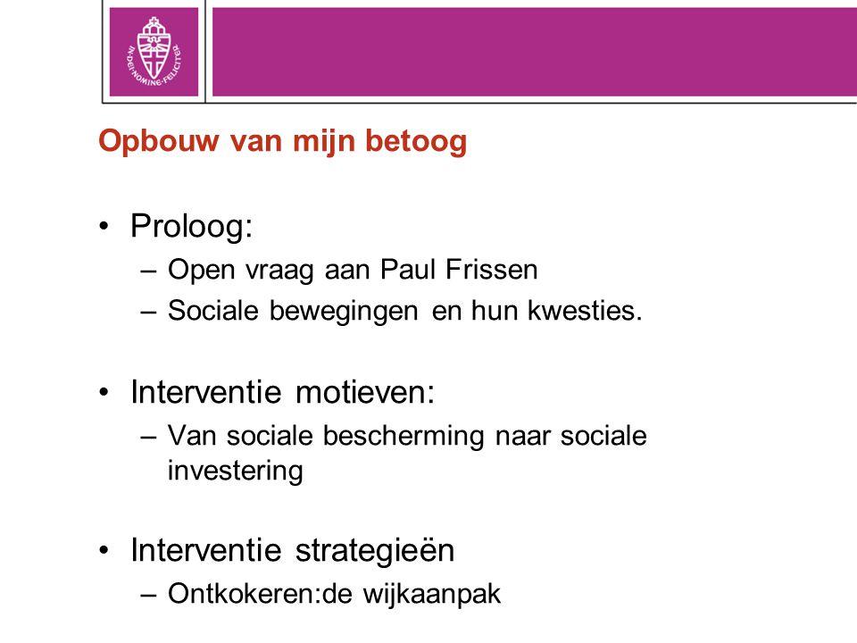 Opbouw van mijn betoog •Proloog: –Open vraag aan Paul Frissen –Sociale bewegingen en hun kwesties. •Interventie motieven: –Van sociale bescherming naa