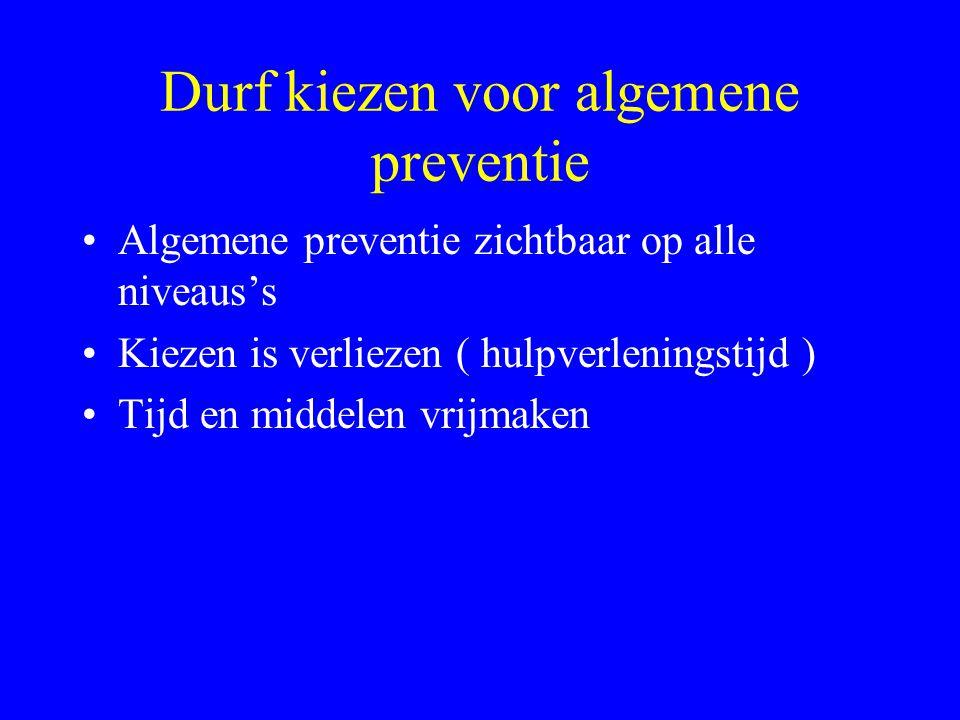 Durf kiezen voor algemene preventie •Algemene preventie zichtbaar op alle niveaus's •Kiezen is verliezen ( hulpverleningstijd ) •Tijd en middelen vrijmaken