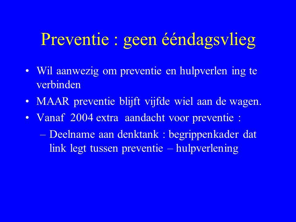 Preventie : geen ééndagsvlieg •Wil aanwezig om preventie en hulpverlen ing te verbinden •MAAR preventie blijft vijfde wiel aan de wagen.