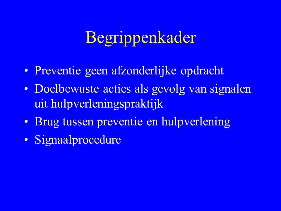 Begrippenkader •Preventie geen afzonderlijke opdracht •Doelbewuste acties als gevolg van signalen uit hulpverleningspraktijk •Brug tussen preventie en hulpverlening •Signaalprocedure