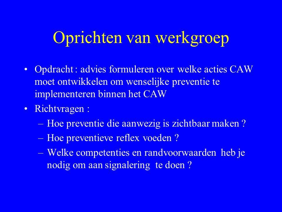 Oprichten van werkgroep •Opdracht : advies formuleren over welke acties CAW moet ontwikkelen om wenselijke preventie te implementeren binnen het CAW •Richtvragen : –Hoe preventie die aanwezig is zichtbaar maken .
