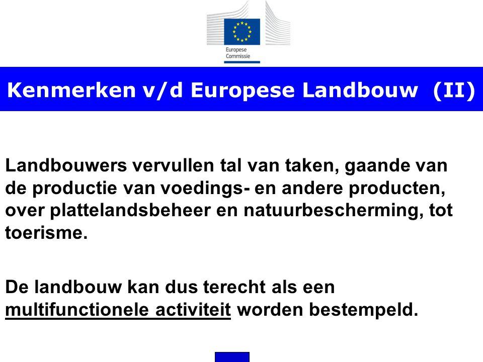 Kenmerken v/d Europese Landbouw (II) Landbouwers vervullen tal van taken, gaande van de productie van voedings- en andere producten, over plattelandsb