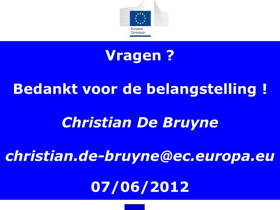 Vragen ? Bedankt voor de belangstelling ! Christian De Bruyne christian.de-bruyne@ec.europa.eu 07/06/2012